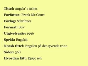 Tittel: Angela´s Ashes. Forfatter: Frank Mc Court, Forlag: Schribner, Format: bok, Utgivelsesår: 1996, Språk: Engelsk, Norsk tittel: Engelen på det syvende trinn, Sider: 368, Hvordan fått: Kjøpt selv