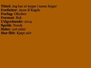Tittel: Jeg har et teppe i tusen farger, Forfatter: Anne B Ragde, Forlag: Oktober, Format: Bok, Utgivelsesår: 2014, Språk: Norsk, Sider: 316 sider, Har fått: Kjøpt selv.