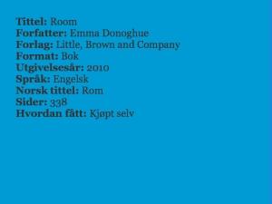 Tittel: Room, Forfatter: Emma Donoghue, Forlag: Little, Brown and Company, Format: Bok, Utgivelsesår:2010, Språk: Engelsk, Norsk tittel: Rom, Sider: 338, Hvordan fått: Kjøpt selv