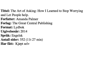 Tittel: The Art of Asking: How I learned to stop Worrying and let People help, forfatter: Amanda Palmer, Forlag: The Great Central Publishing, Format: Lydbok:, Ugivelsesår: 2014, Språk: engelsk, Antall sider: 352 (11t 27 min) Har fått: Kjøpt selv
