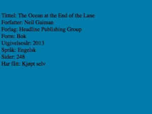 Tittel: The Ocean at the End of the Lane, Forfatter: Neil Gaiman, Forlag: Headline Publishing Group, Form: Bok, Utgivelsesår: 2013, Språk: Engelsk, Sider 248, Har fått: Kjøpt selv