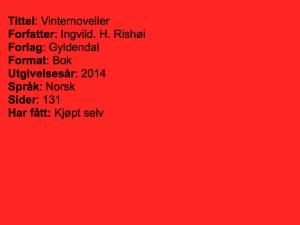 Tittel: Vinternoveller, Forfatter: Ingvild.H. Rishøi, Forlag: Gyldendal, Format: Bok, Utgivelsesår: 2014, Språk: Norsk, Sider: 131, Har fått: Kjøpt selv