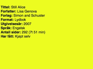 Tittel: Still Alice Forfatter: Lisa Genova Forlag: Simon and Schuster Format: lydbok Utgivelsesår: 2007 Språk: engelsk Antall sider: 292 (7t 51 min) Har fått: Kjøpt selv