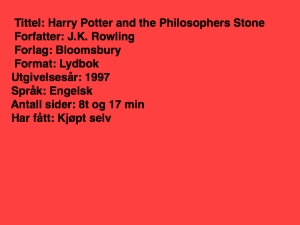 Tittel: Harry Potter and the philosophers stone, forfatter: J.K.Rowling, forlag: Bloomsbury, Format: Lydbok, utgivelsesår 1997, Språk: Engelsk, Antall sider 8t 17 min, Har fått: Kjøpt selv