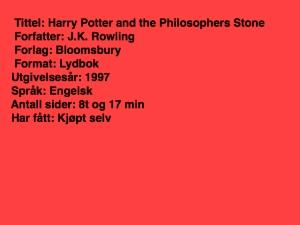 Tittel: Harry Potter and the philosophers stone, forfatter: J.K.Rowling, forlag: Bloomsbury, Format: Lydbok, utgivelsesår 1997, Språk: Engelsk, Antall sider 8t 17 min, Har fått: Kjøpt selv
