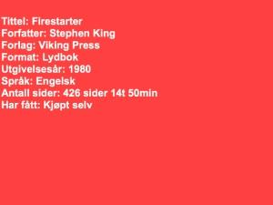 Tittel: Firestarter Forfatter: Stephen King Forlag: Viking Press Format: Lydbok Utgivelsesår: 1980 Språk: Engelsk Antall sider: 426 sider 14t 50min Har fått: Kjøpt selv